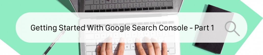 Getting Started With Google Search Console Part 1